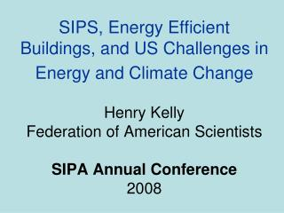 SIPS, Energy Efficient Buildings, and US Challenges in Energy and Climate Change Henry Kelly Federation of American Scie