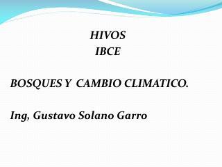 HIVOS  IBCE BOSQUES  Y  CAMBIO  CLIMATICO. Ing , Gustavo Solano Garro