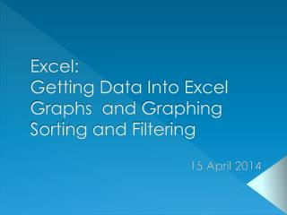 Excel: G etting Data  Into Excel Graphs   and  Graphing Sorting and Filtering