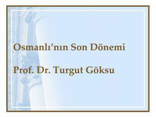 Osmanlı'nın Son Dönemi Prof. Dr. Turgut Göksu