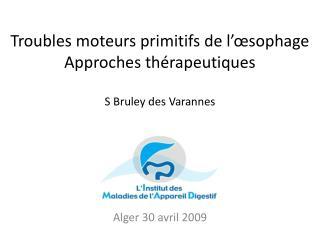 Troubles moteurs primitifs de l'œsophage Approches thérapeutiques S Bruley des  Varannes