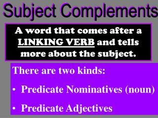 A word that comes after a  LINKING VERB  and tells more about the subject.