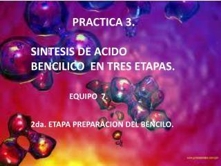 PRACTICA 3.  SINTESIS DE ACIDO BENCILICO  EN TRES ETAPAS.