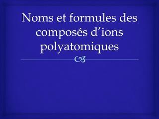 Noms  et  formules  des  composés d'ions polyatomiques
