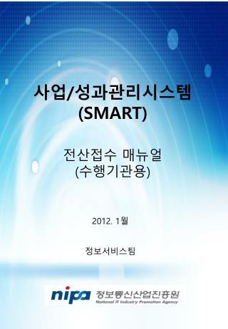 사업 / 성과관리시스템 (SMART) 전산접수 매뉴얼 ( 수행기관용 )