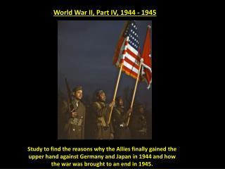 World War II, Part IV, 1944 - 1945