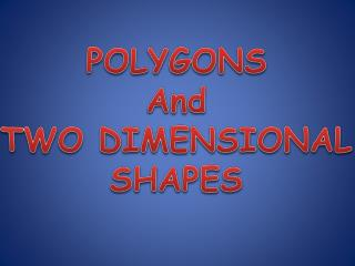 POLYGONS And TWO DIMENSIONAL SHAPES