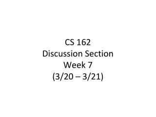 CS 162 Discussion Section Week  7 (3/20  – 3/21 )