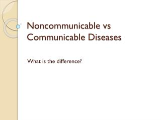 Noncommunicable vs  Communicable Diseases