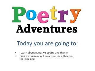 Today you are going to: Learn about narrative poetry and rhyme.
