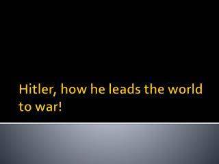 Hitler, how he leads the world to war!