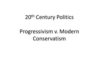 20 th  Century Politics Progressivism v. Modern Conservatism