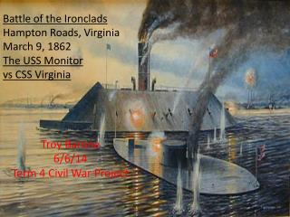 Battle of the Ironclads Hampton Roads, Virginia March 9, 1862 The USS Monitor v s  CSS Virginia