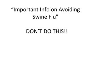 """Important Info on Avoiding  Swine Flu""   DON'T DO THIS!!"