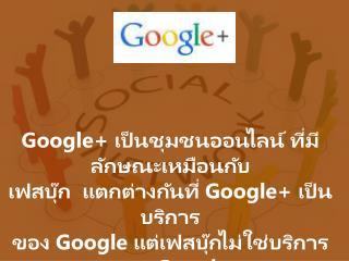 Google+  เป็น ชุมชนออนไลน์  ที่มีลักษณะเหมือนกับ เฟสบุ๊ก   แตกต่างกันที่  Google+  เป็นบริการ