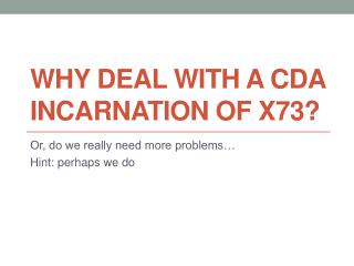 Why deal with a CDA incarnation of X73?