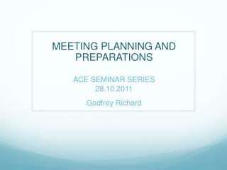 MEETING PLANNING AND PREPARATIONS ACE SEMINAR SERIES 28.10.2011 Godfrey Richard