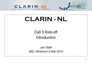 CLARIN - NL Call 3 Kick-off Introduction Jan Odijk  IBG, Hilversum 6 Mar 2010