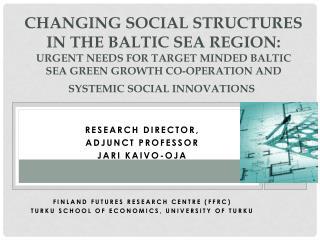 Research Director ,  Adjunct P rofessor Jari Kaivo-oja  Finland  Futures Research  Centre (FFRC)