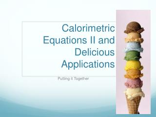 Calorimetric Equations II and Delicious Applications