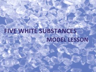 FIVE WHITE SUBSTANCES