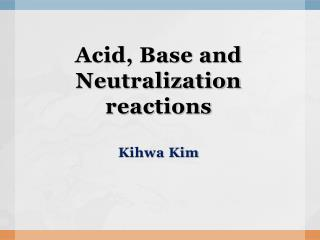 Acid, Base and Neutralization reactions Kihwa  Kim
