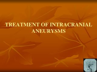 TREATMENT OF INTRACRANIAL ANEURYSMS