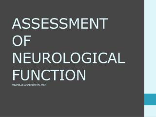 ASSESSMENT OF NEUROLOGICAL FUNCTION MICHELLE GARDNER RN, MSN