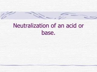 Neutralization of an acid or base.