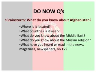 DO NOW Q's Brainstorm: What do you know about Afghanistan? Where is it located?