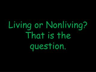 Living or Nonliving? That is the question.