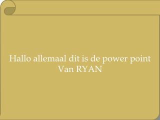Hallo  allemaal dit  is de power point Van RYAN
