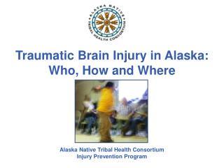 Traumatic Brain Injury in Alaska: Who, How and Where Alaska Native Tribal Health Consortium