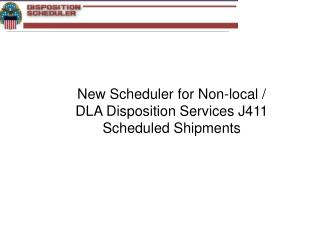 New Scheduler for Non-local /  DLA Disposition Services J411 Scheduled Shipments