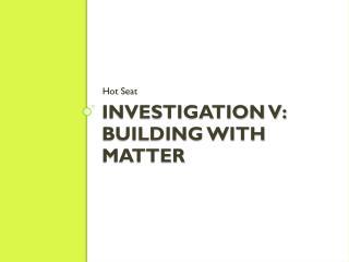 Investigation V: Building With Matter