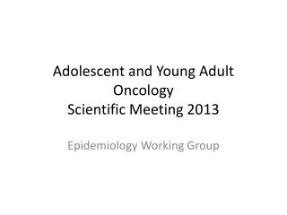 Adolescent and Young Adult  Oncology Scientific Meeting 2013