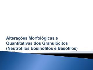 Alterações Morfológicas e Quantitativas dos Granulócitos ( Neutrofilos Eosinófilos e Basófilos)
