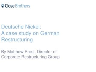 Deutsche Nickel:  A case study on German Restructuring  By Matthew Prest, Director of Corporate Restructuring Group