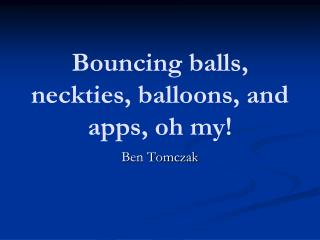 Bouncing balls, neckties, balloons, and  apps,  oh  my!