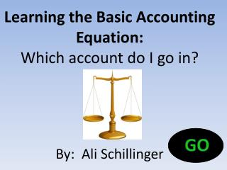 Learning the Basic Accounting Equation : Which account do I go in? By :  Ali Schillinger