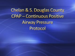 Chelan & S. Douglas County CPAP – Continuous Positive Airway Pressure Protocol