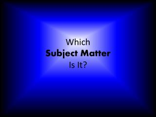 Which  Subject Matter  Is It?
