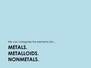 Metals.  Metalloids. Nonmetals.