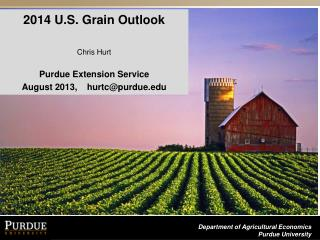2014 U.S. Grain Outlook  C hris  Hurt Purdue Extension Service August 2013,    hurtc@purdue.edu