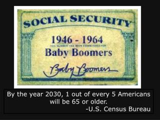By the year 2030, 1 out of every 5 Americans will be 65 or older. -U.S. Census Bureau