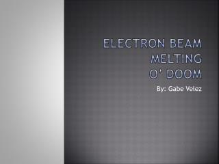 Electron Beam Melting O' Doom