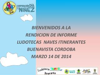 BIENVENIDOS A LA RENDICION DE INFORME LUDOTECAS  NAVES ITINERANTES BUENAVISTA CORDOBA