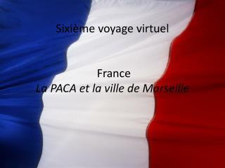 Sixi ème  voyage  virtu el  France La PACA et la  ville  de Marseille