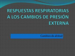 RESPUESTAS RESPIRATORIAS A LOS CAMBIOS DE PRESI�N EXTERNA