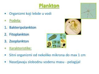 Organizmi koji lebde u vodi Podela: Bakteripolankton Fitoplankton Zooplankton Karakteristike: